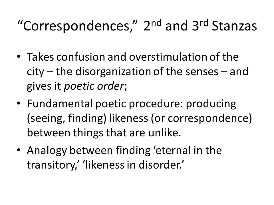 Correspondences, 2 nd and 3 rd Stanzas Takes confusion and overstimulation of the city – the disorganization of the senses – and gives it poetic order; Fundamental poetic procedure: producing (seeing, finding) likeness (or correspondence) between things that are unlike.