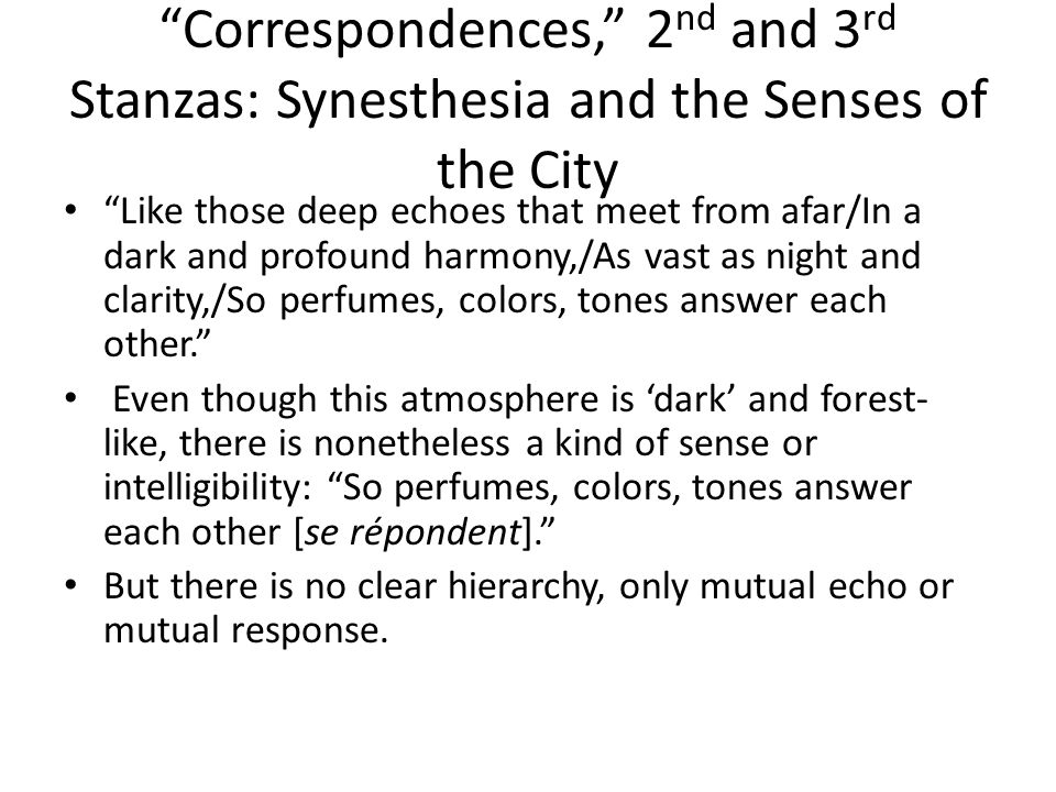 Correspondences, 2 nd and 3 rd Stanzas: Synesthesia and the Senses of the City Like those deep echoes that meet from afar/In a dark and profound harmony,/As vast as night and clarity,/So perfumes, colors, tones answer each other. Even though this atmosphere is 'dark' and forest- like, there is nonetheless a kind of sense or intelligibility: So perfumes, colors, tones answer each other [se répondent]. But there is no clear hierarchy, only mutual echo or mutual response.