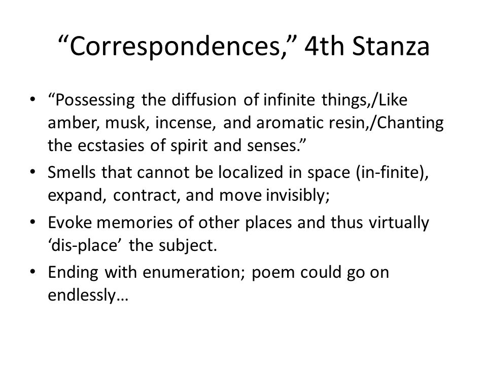Correspondences, 4th Stanza Possessing the diffusion of infinite things,/Like amber, musk, incense, and aromatic resin,/Chanting the ecstasies of spirit and senses. Smells that cannot be localized in space (in-finite), expand, contract, and move invisibly; Evoke memories of other places and thus virtually 'dis-place' the subject.