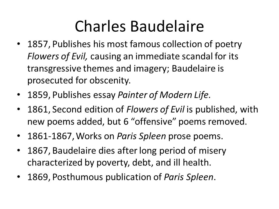 Charles Baudelaire 1857, Publishes his most famous collection of poetry Flowers of Evil, causing an immediate scandal for its transgressive themes and imagery; Baudelaire is prosecuted for obscenity.