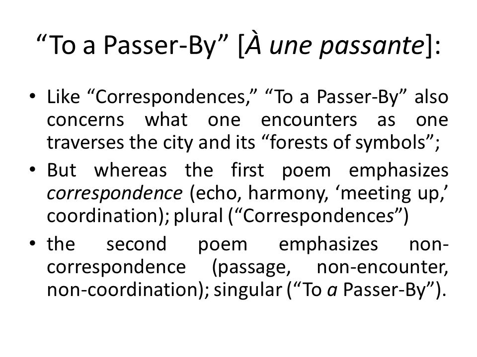 To a Passer-By [À une passante]: Like Correspondences, To a Passer-By also concerns what one encounters as one traverses the city and its forests of symbols ; But whereas the first poem emphasizes correspondence (echo, harmony, 'meeting up,' coordination); plural ( Correspondences ) the second poem emphasizes non- correspondence (passage, non-encounter, non-coordination); singular ( To a Passer-By ).
