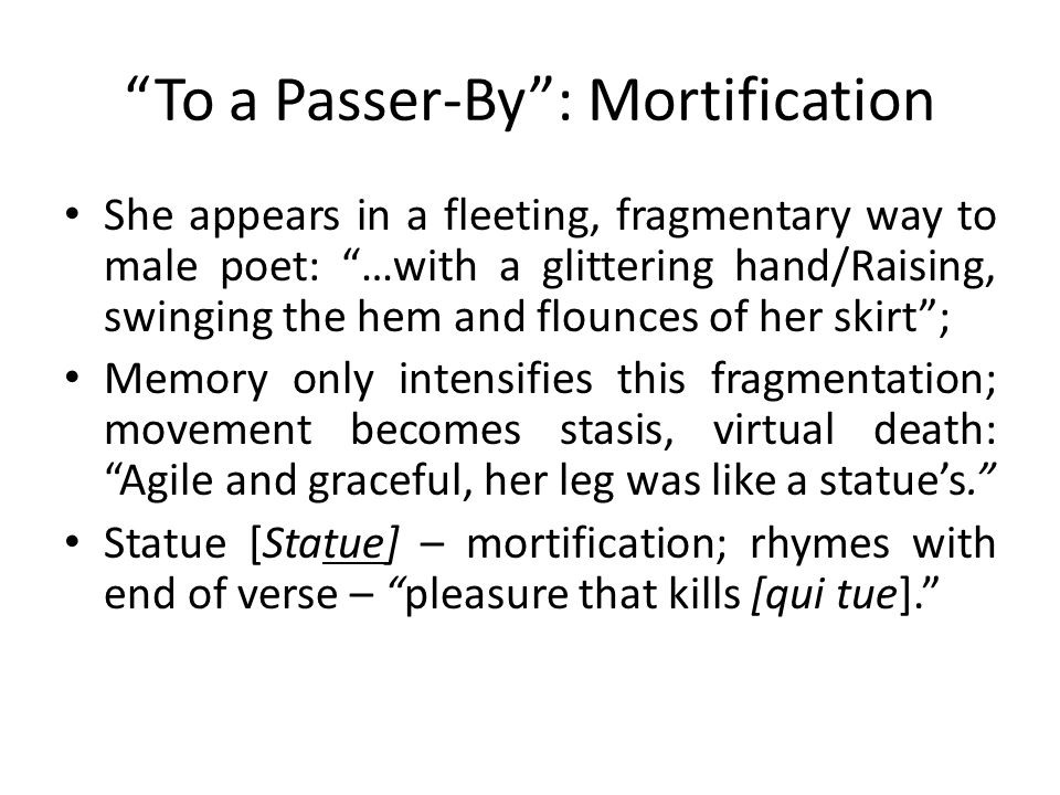 To a Passer-By : Mortification She appears in a fleeting, fragmentary way to male poet: …with a glittering hand/Raising, swinging the hem and flounces of her skirt ; Memory only intensifies this fragmentation; movement becomes stasis, virtual death: Agile and graceful, her leg was like a statue's. Statue [Statue] – mortification; rhymes with end of verse – pleasure that kills [qui tue].
