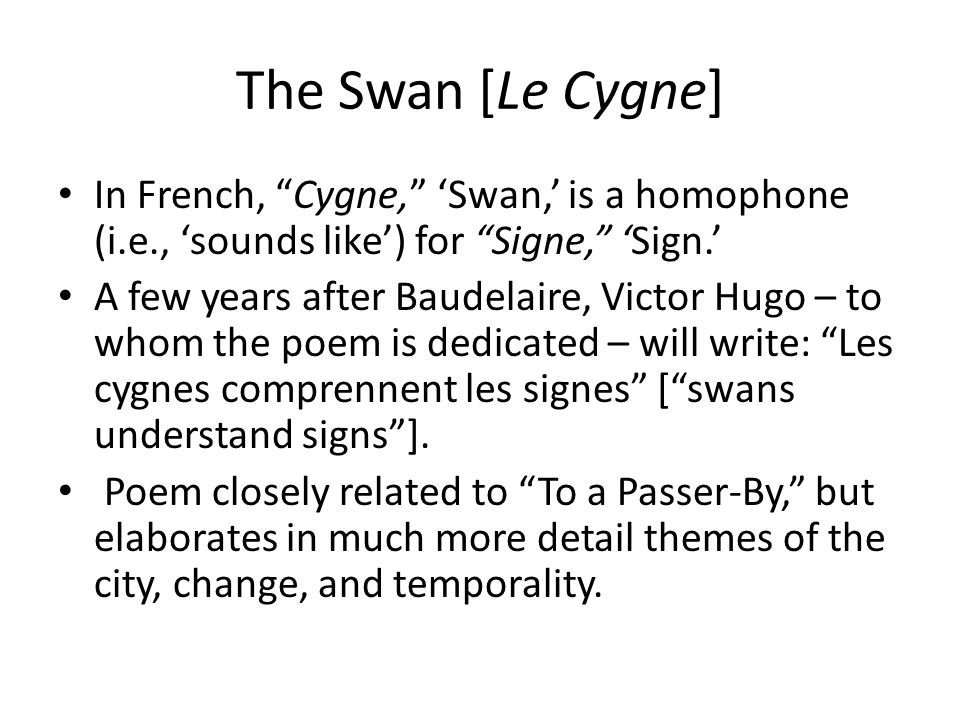The Swan [Le Cygne] In French, Cygne, 'Swan,' is a homophone (i.e., 'sounds like') for Signe, 'Sign.' A few years after Baudelaire, Victor Hugo – to whom the poem is dedicated – will write: Les cygnes comprennent les signes [ swans understand signs ].