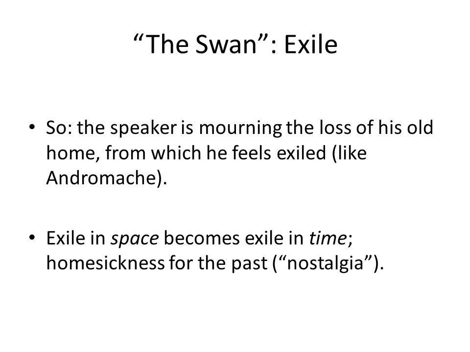 The Swan : Exile So: the speaker is mourning the loss of his old home, from which he feels exiled (like Andromache).