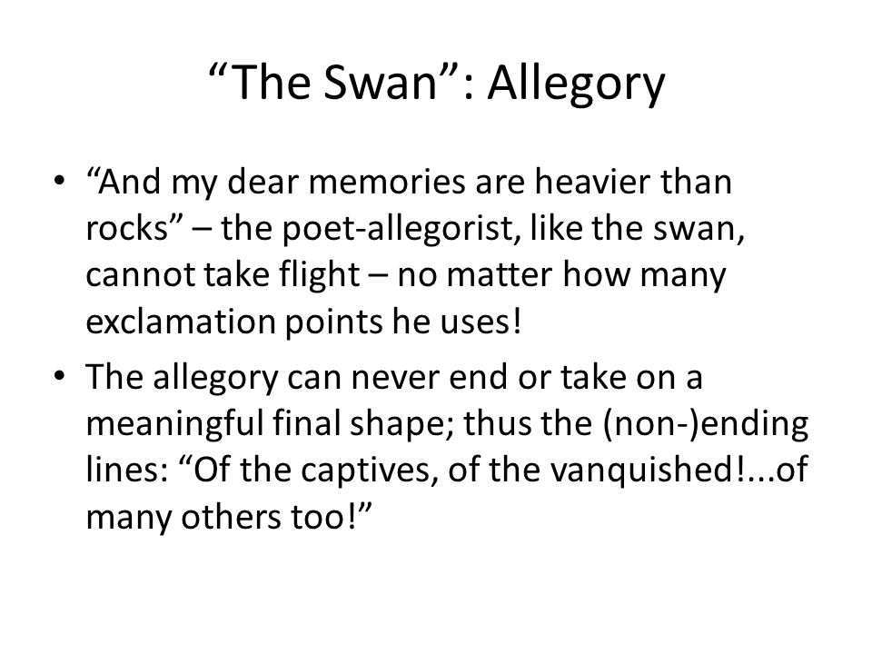 The Swan : Allegory And my dear memories are heavier than rocks – the poet-allegorist, like the swan, cannot take flight – no matter how many exclamation points he uses.