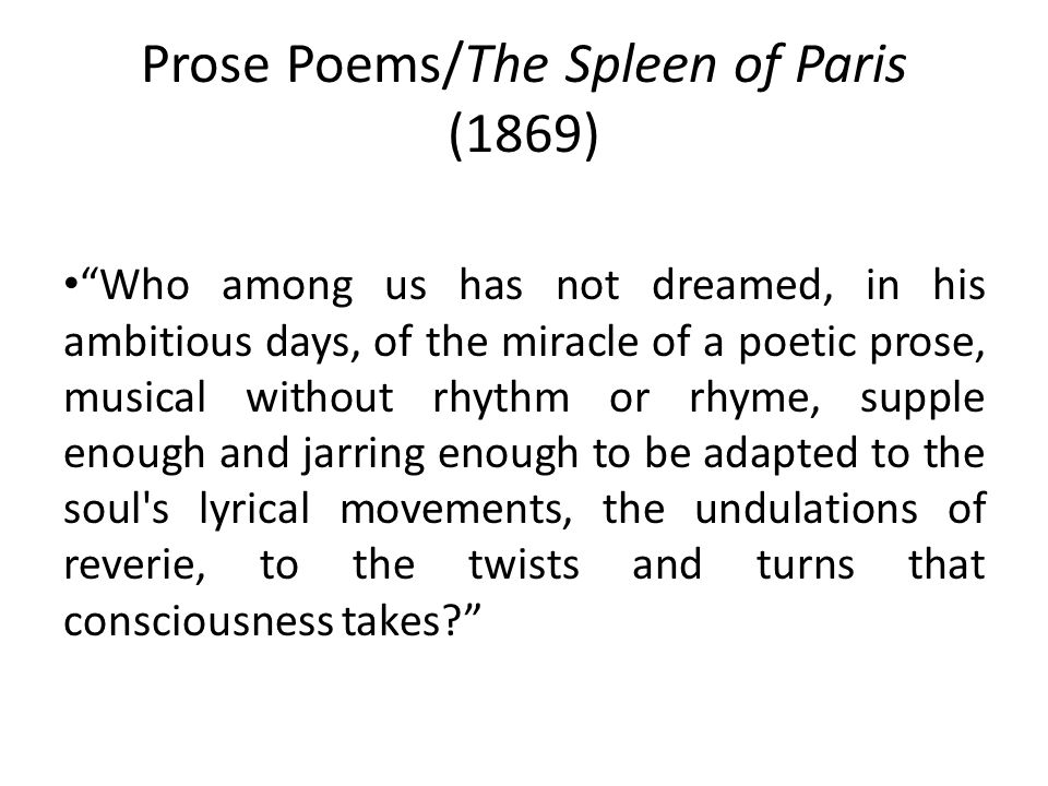 Prose Poems/The Spleen of Paris (1869) Who among us has not dreamed, in his ambitious days, of the miracle of a poetic prose, musical without rhythm or rhyme, supple enough and jarring enough to be adapted to the soul s lyrical movements, the undulations of reverie, to the twists and turns that consciousness takes