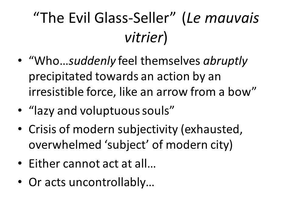 The Evil Glass-Seller (Le mauvais vitrier) Who…suddenly feel themselves abruptly precipitated towards an action by an irresistible force, like an arrow from a bow lazy and voluptuous souls Crisis of modern subjectivity (exhausted, overwhelmed 'subject' of modern city) Either cannot act at all… Or acts uncontrollably…