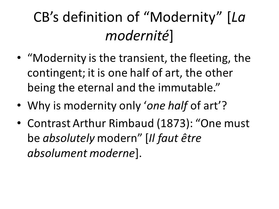 CB's definition of Modernity [La modernité] Art by definition arrests ('stops') what it represents, even when it represents that which moves or changes (i.e., 'the modern'); a fully modern art is impossible.