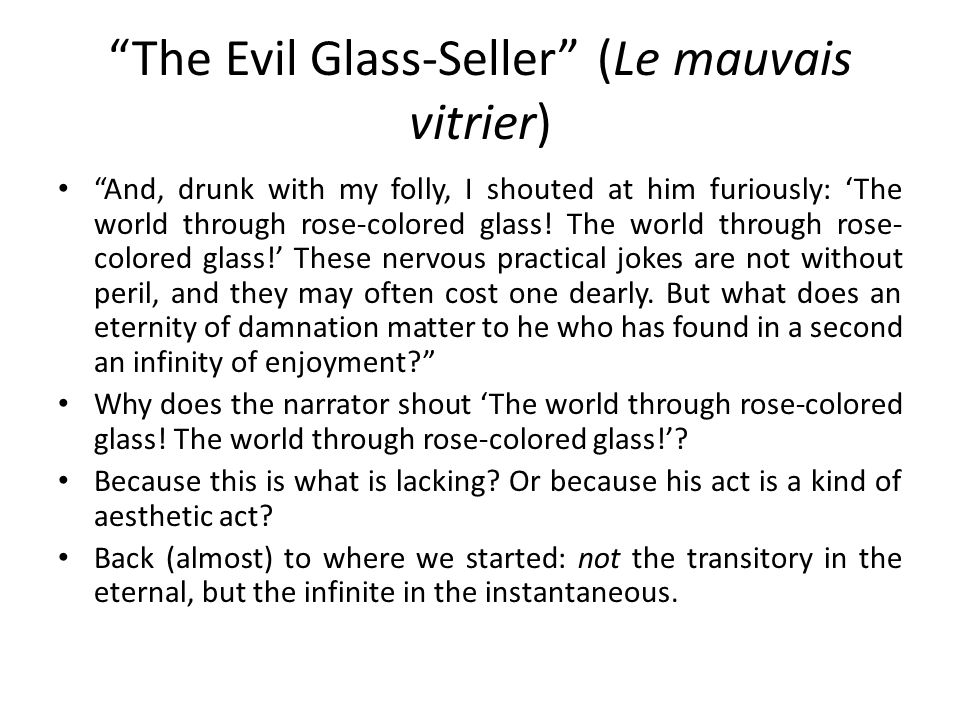The Evil Glass-Seller (Le mauvais vitrier) And, drunk with my folly, I shouted at him furiously: 'The world through rose-colored glass.