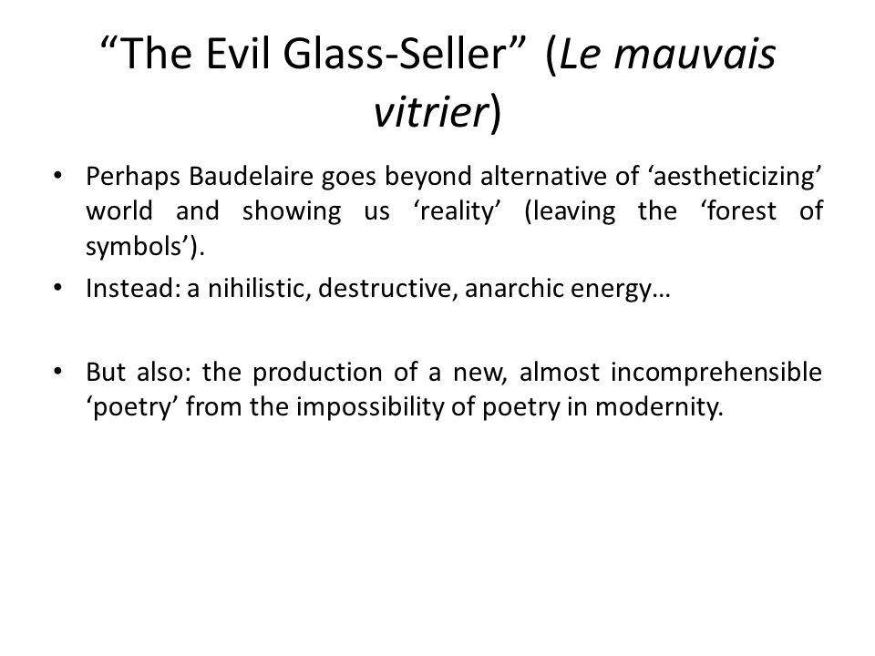 The Evil Glass-Seller (Le mauvais vitrier) Perhaps Baudelaire goes beyond alternative of 'aestheticizing' world and showing us 'reality' (leaving the 'forest of symbols').