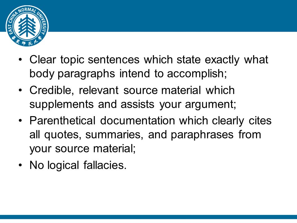 Clear topic sentences which state exactly what body paragraphs intend to accomplish; Credible, relevant source material which supplements and assists your argument; Parenthetical documentation which clearly cites all quotes, summaries, and paraphrases from your source material; No logical fallacies.