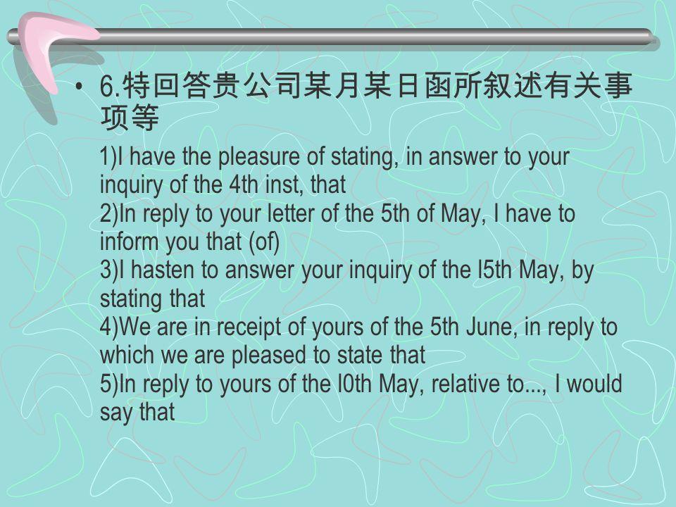6. 特回答贵公司某月某日函所叙述有关事 项等 1)I have the pleasure of stating, in answer to your inquiry of the 4th inst, that 2)In reply to your letter of the 5th of May,