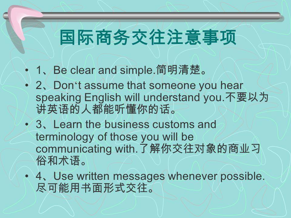 国际商务交往注意事项 1 、 Be clear and simple. 简明清楚。 2 、 Don ' t assume that someone you hear speaking English will understand you. 不要以为 讲英语的人都能听懂你的话。 3 、 Learn