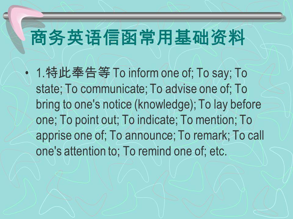 商务英语信函常用基础资料 1. 特此奉告等 To inform one of; To say; To state; To communicate; To advise one of; To bring to one's notice (knowledge); To lay before one; T