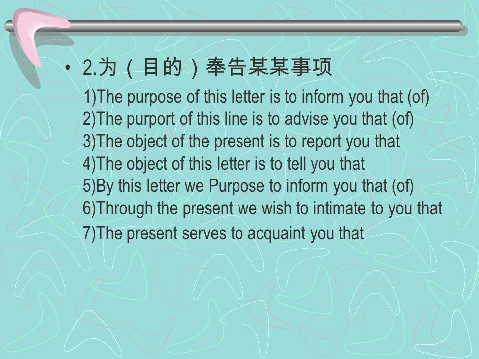 2. 为(目的)奉告某某事项 1)The purpose of this letter is to inform you that (of) 2)The purport of this line is to advise you that (of) 3)The object of the prese