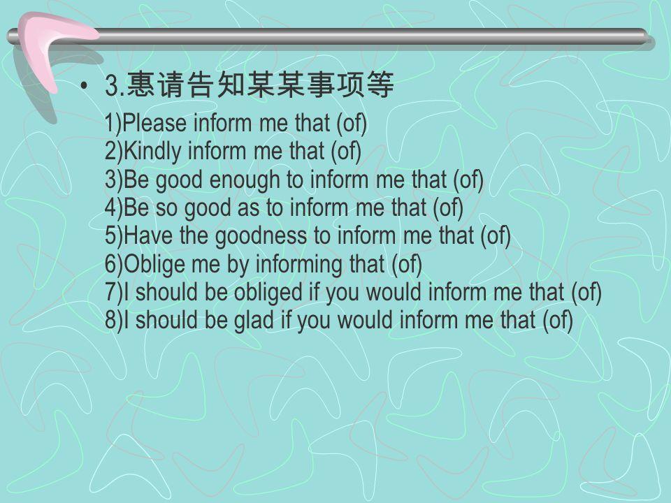 3. 惠请告知某某事项等 1)Please inform me that (of) 2)Kindly inform me that (of) 3)Be good enough to inform me that (of) 4)Be so good as to inform me that (of)