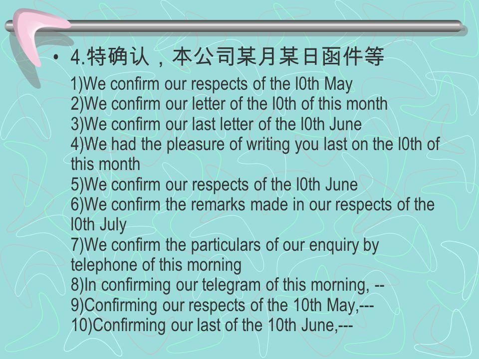 4. 特确认,本公司某月某日函件等 1)We confirm our respects of the l0th May 2)We confirm our letter of the l0th of this month 3)We confirm our last letter of the l0th