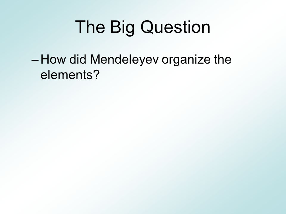 The Big Question –How did Mendeleyev organize the elements?