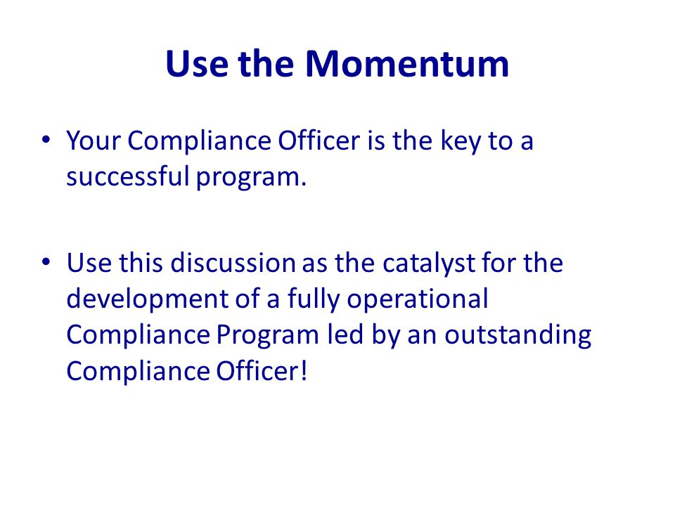 Use the Momentum Your Compliance Officer is the key to a successful program. Use this discussion as the catalyst for the development of a fully operat