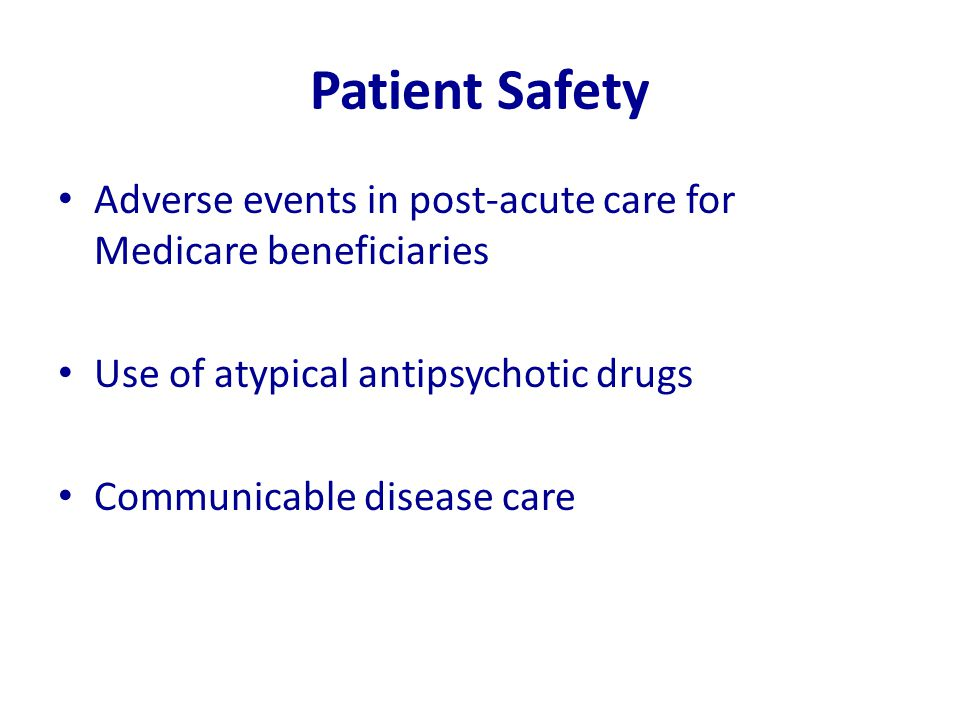 Patient Safety Adverse events in post-acute care for Medicare beneficiaries Use of atypical antipsychotic drugs Communicable disease care