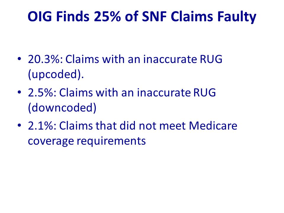 OIG Finds 25% of SNF Claims Faulty 20.3%: Claims with an inaccurate RUG (upcoded). 2.5%: Claims with an inaccurate RUG (downcoded) 2.1%: Claims that d