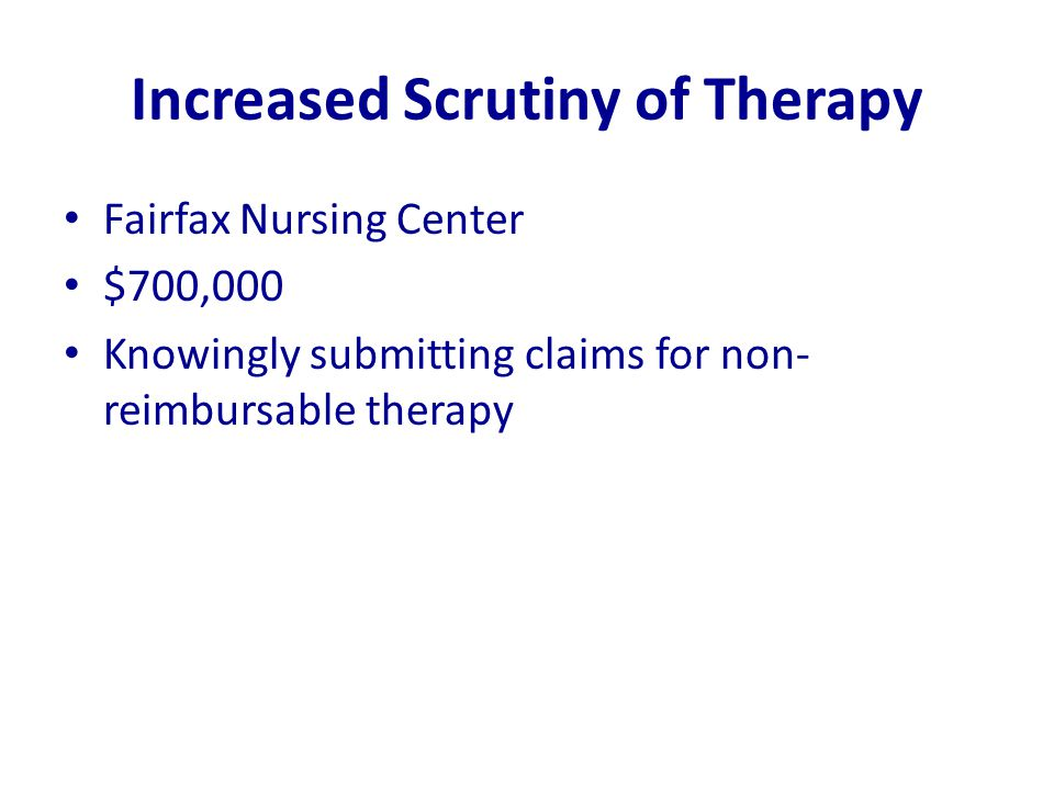 Increased Scrutiny of Therapy Fairfax Nursing Center $700,000 Knowingly submitting claims for non- reimbursable therapy