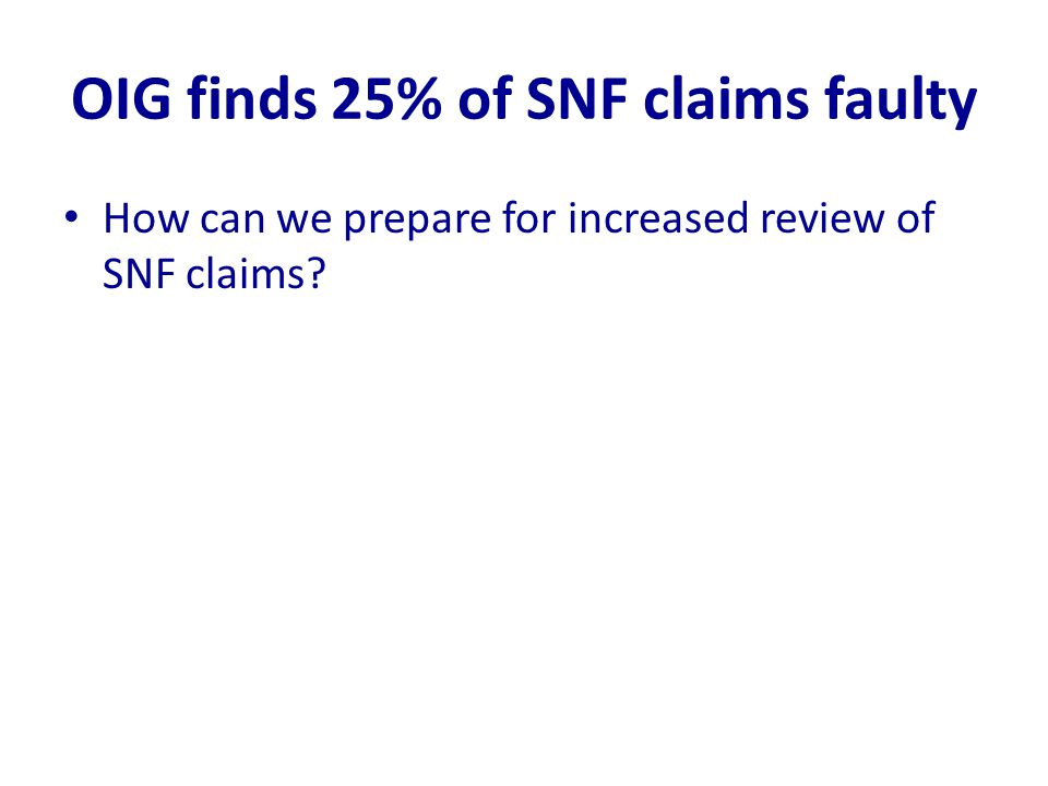 OIG finds 25% of SNF claims faulty How can we prepare for increased review of SNF claims?