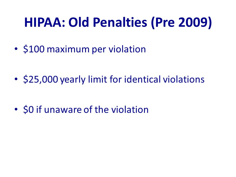 HIPAA: Old Penalties (Pre 2009) $100 maximum per violation $25,000 yearly limit for identical violations $0 if unaware of the violation
