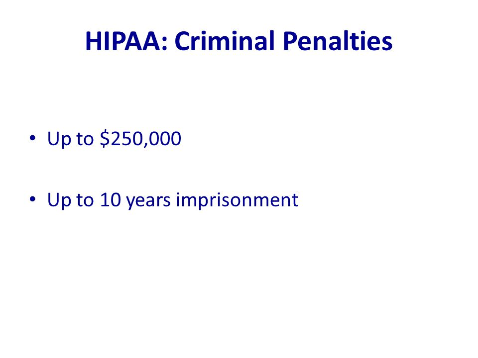HIPAA: Criminal Penalties Up to $250,000 Up to 10 years imprisonment