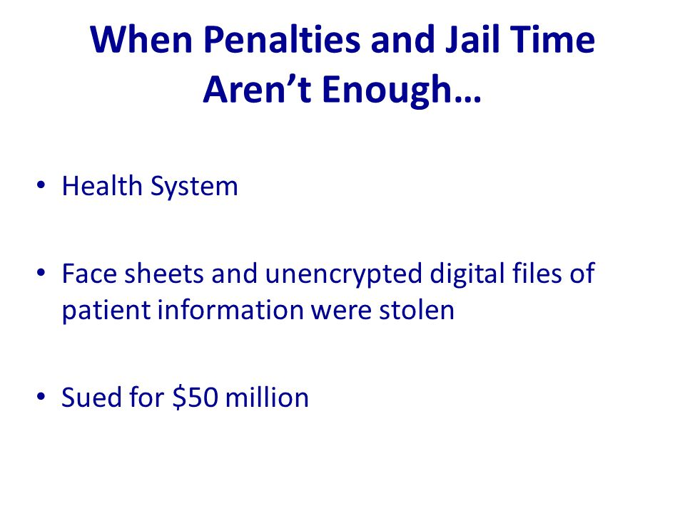 When Penalties and Jail Time Aren't Enough… Health System Face sheets and unencrypted digital files of patient information were stolen Sued for $50 mi