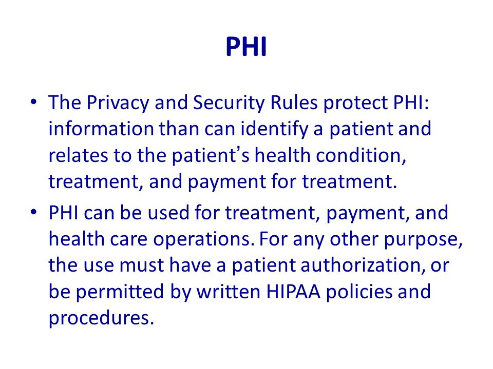 PHI The Privacy and Security Rules protect PHI: information than can identify a patient and relates to the patient's health condition, treatment, and