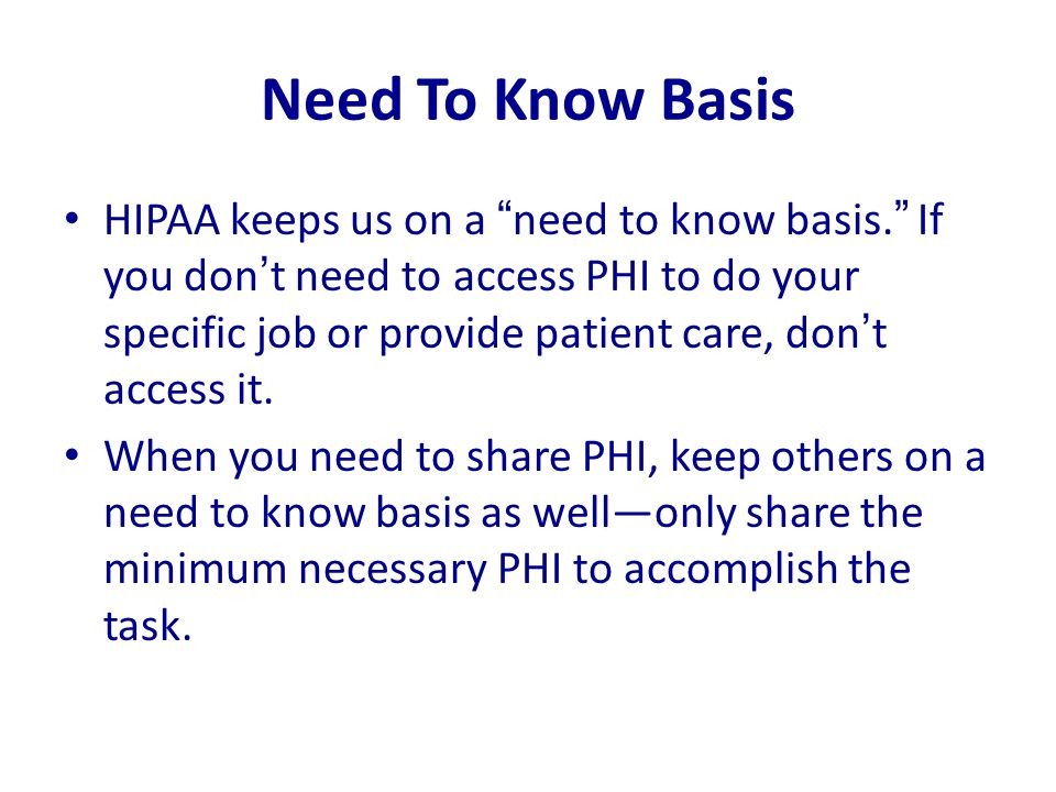 "Need To Know Basis HIPAA keeps us on a ""need to know basis."" If you don't need to access PHI to do your specific job or provide patient care, don't ac"