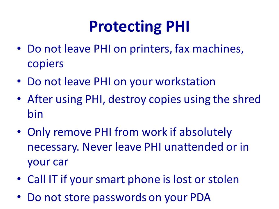 Protecting PHI Do not leave PHI on printers, fax machines, copiers Do not leave PHI on your workstation After using PHI, destroy copies using the shre