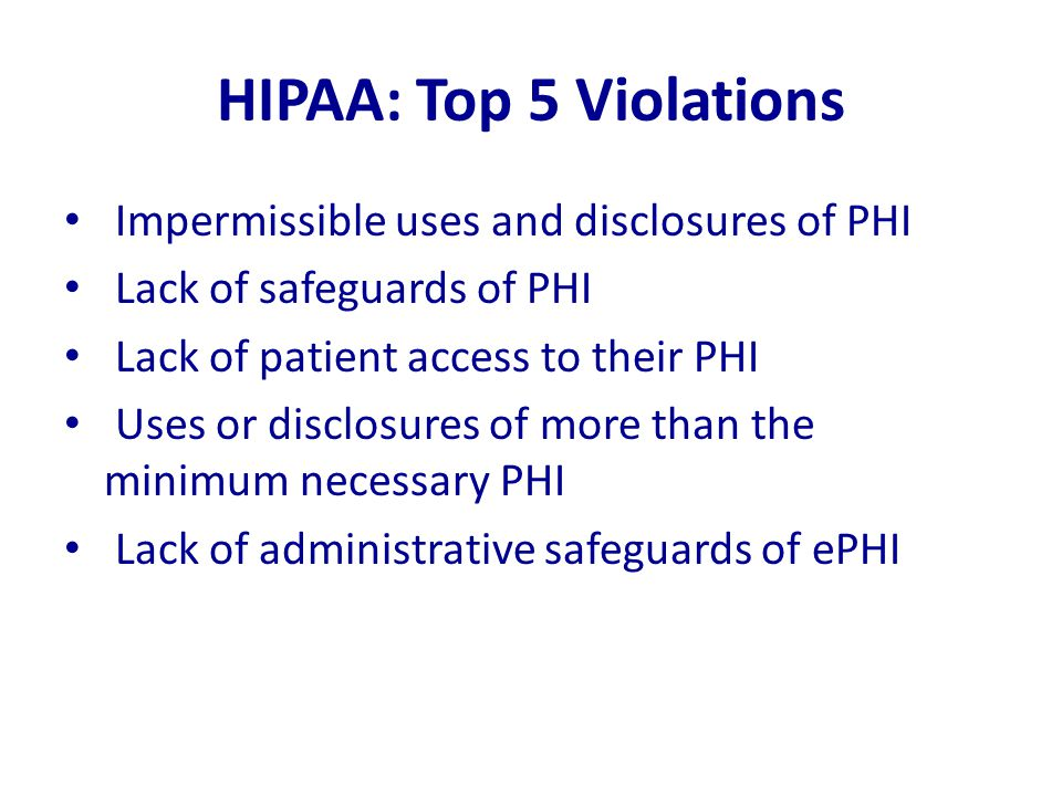 HIPAA: Top 5 Violations Impermissible uses and disclosures of PHI Lack of safeguards of PHI Lack of patient access to their PHI Uses or disclosures of