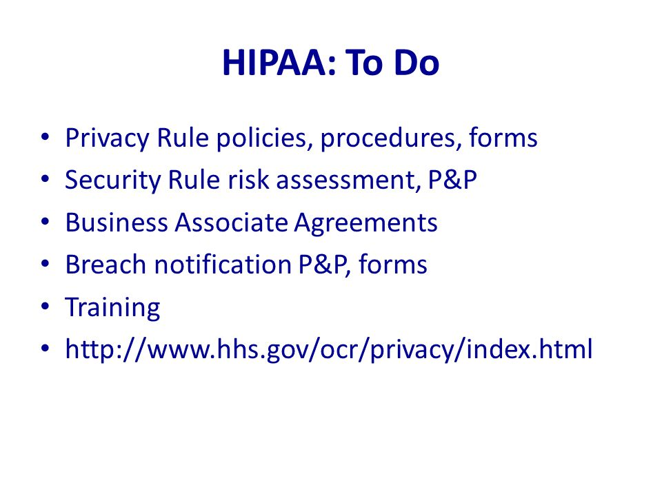 HIPAA: To Do Privacy Rule policies, procedures, forms Security Rule risk assessment, P&P Business Associate Agreements Breach notification P&P, forms