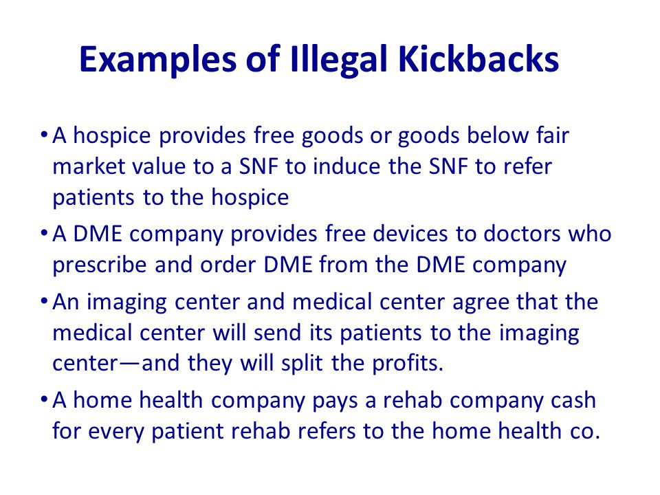 Examples of Illegal Kickbacks A hospice provides free goods or goods below fair market value to a SNF to induce the SNF to refer patients to the hospi