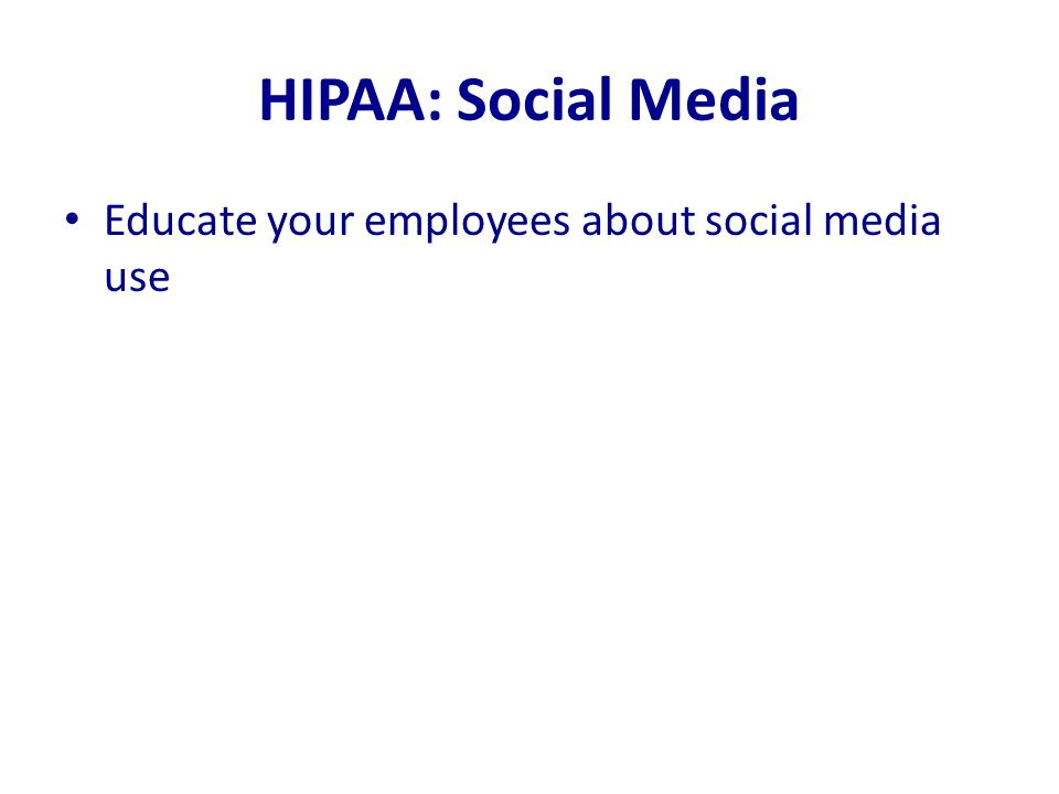 HIPAA: Social Media Educate your employees about social media use