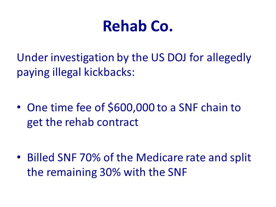 Rehab Co. Under investigation by the US DOJ for allegedly paying illegal kickbacks: One time fee of $600,000 to a SNF chain to get the rehab contract