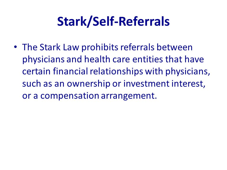 Stark/Self-Referrals The Stark Law prohibits referrals between physicians and health care entities that have certain financial relationships with phys