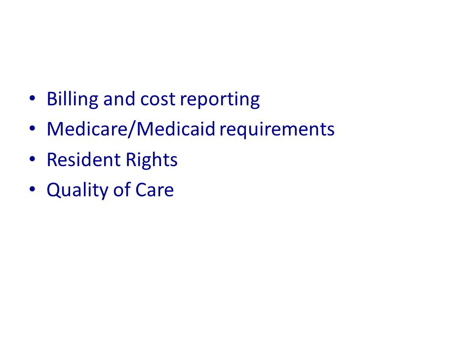Billing and cost reporting Medicare/Medicaid requirements Resident Rights Quality of Care
