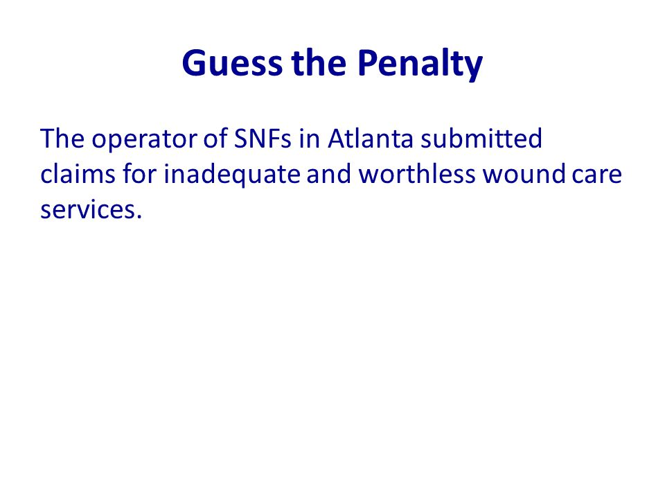 Guess the Penalty The operator of SNFs in Atlanta submitted claims for inadequate and worthless wound care services.