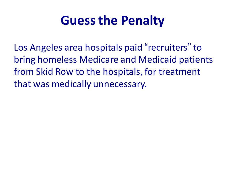 "Guess the Penalty Los Angeles area hospitals paid ""recruiters"" to bring homeless Medicare and Medicaid patients from Skid Row to the hospitals, for tr"