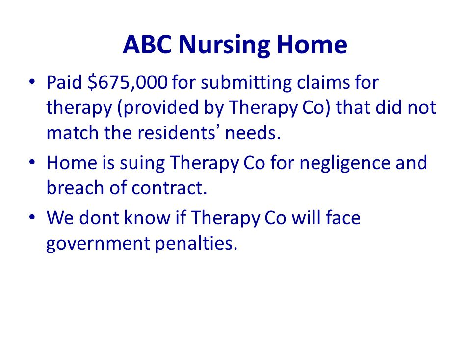 ABC Nursing Home Paid $675,000 for submitting claims for therapy (provided by Therapy Co) that did not match the residents' needs. Home is suing Thera