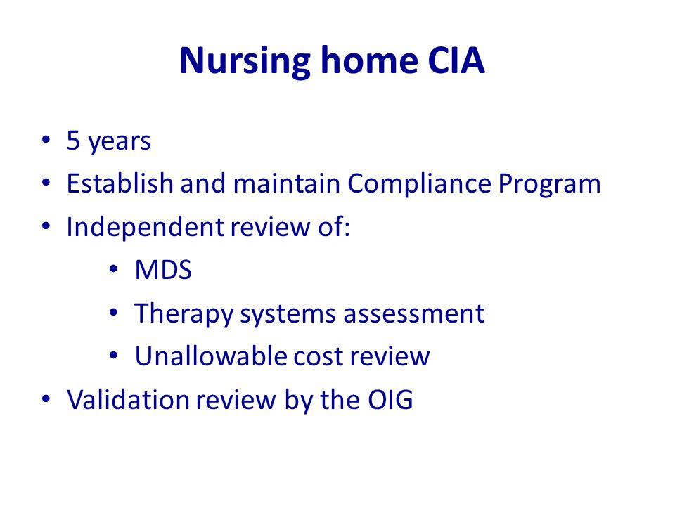 Nursing home CIA 5 years Establish and maintain Compliance Program Independent review of: MDS Therapy systems assessment Unallowable cost review Valid