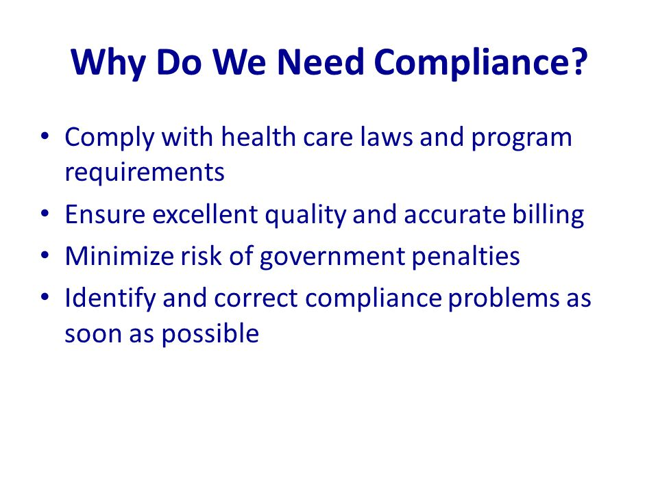 Why Do We Need Compliance? Comply with health care laws and program requirements Ensure excellent quality and accurate billing Minimize risk of govern