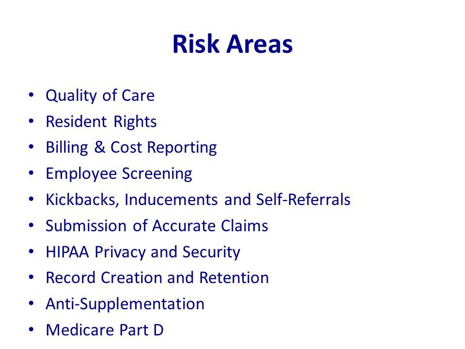 Risk Areas Quality of Care Resident Rights Billing & Cost Reporting Employee Screening Kickbacks, Inducements and Self-Referrals Submission of Accurat