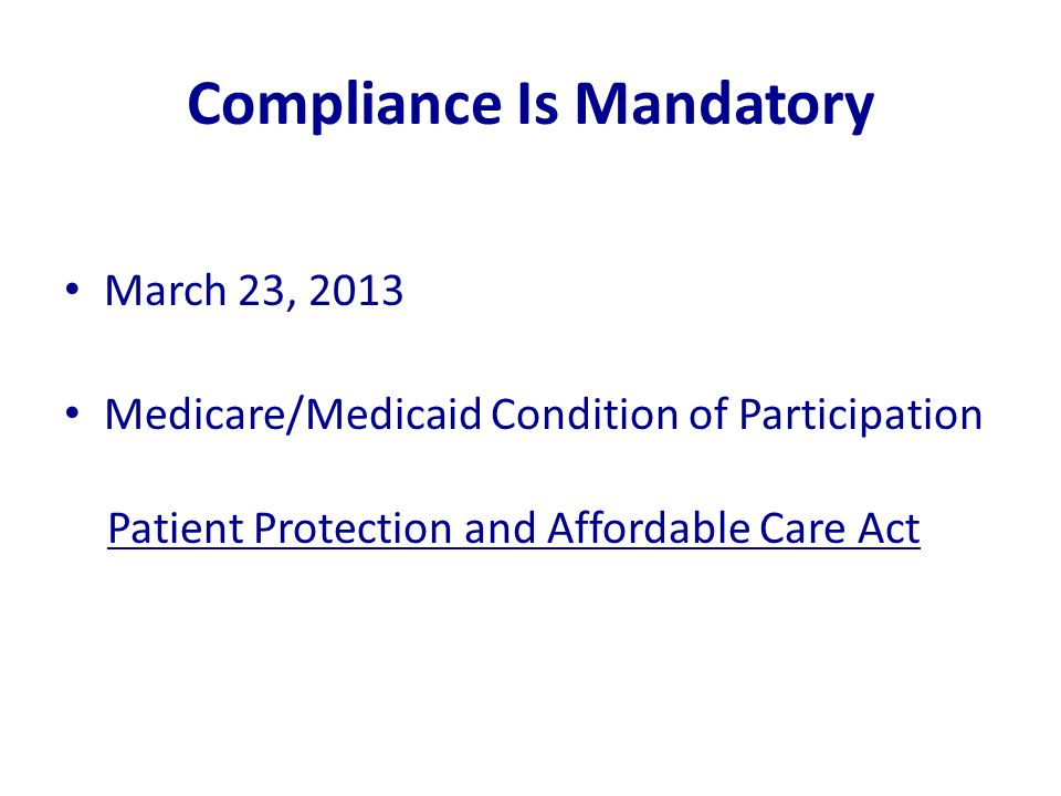 Compliance Is Mandatory March 23, 2013 Medicare/Medicaid Condition of Participation Patient Protection and Affordable Care Act