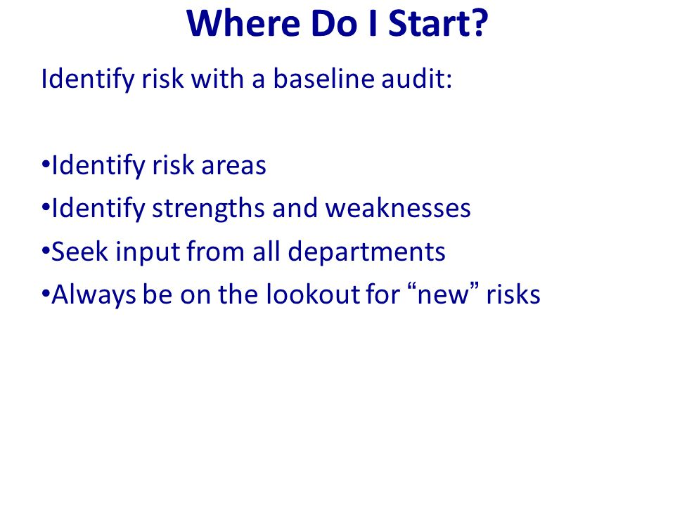 Where Do I Start? Identify risk with a baseline audit: Identify risk areas Identify strengths and weaknesses Seek input from all departments Always be