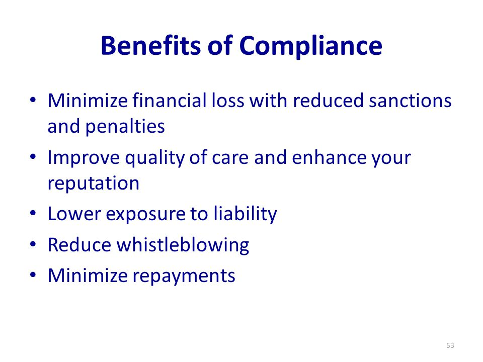 Benefits of Compliance Minimize financial loss with reduced sanctions and penalties Improve quality of care and enhance your reputation Lower exposure