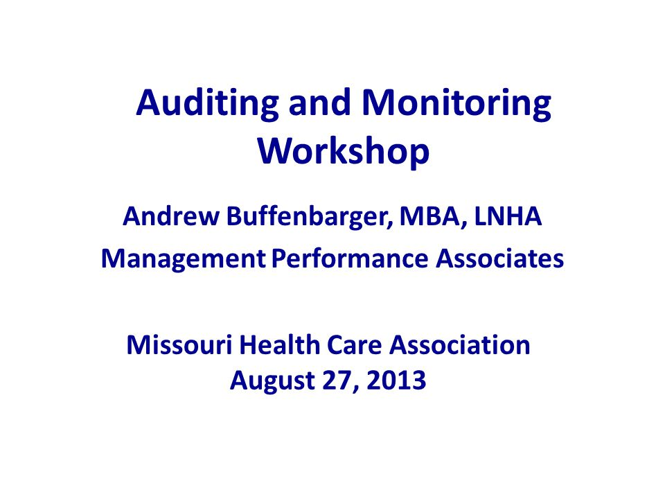 Auditing and Monitoring Workshop Andrew Buffenbarger, MBA, LNHA Management Performance Associates Missouri Health Care Association August 27, 2013